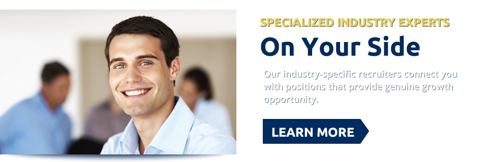 Specialized Industry Experts On Your Side. Our industry-specific recruiters connect you with positions that provide genuine growth opportunity. Learn More >