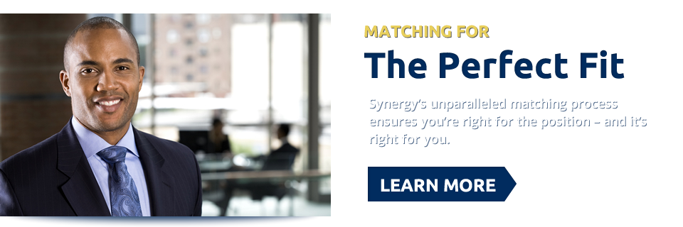 Matching For The Perfect Fit. Synergy's unparalleled matching process ensures you're right for the position - and it's right for you. Learn More >