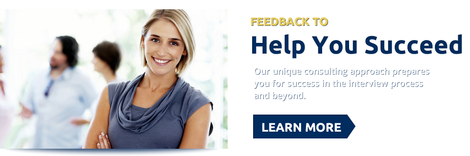 Feedback To Help You Succeed. Our unique consulting approach prepares you for success in the interview process and beyond. Learn More >