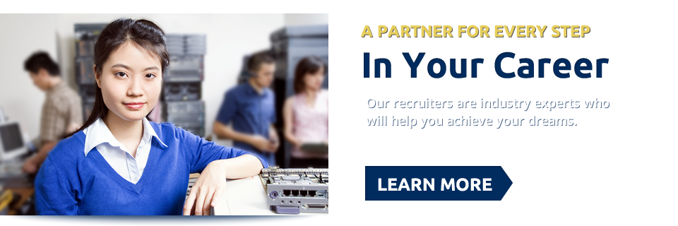 A Partner For Every Step In Your Career. Our recruiters are industry experts who will help you achieve your dreams. Learn More >